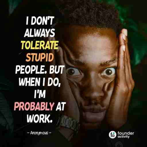 I don't always tolerate stupid people. But when I do, I'm probably at work. -Anonymous-
