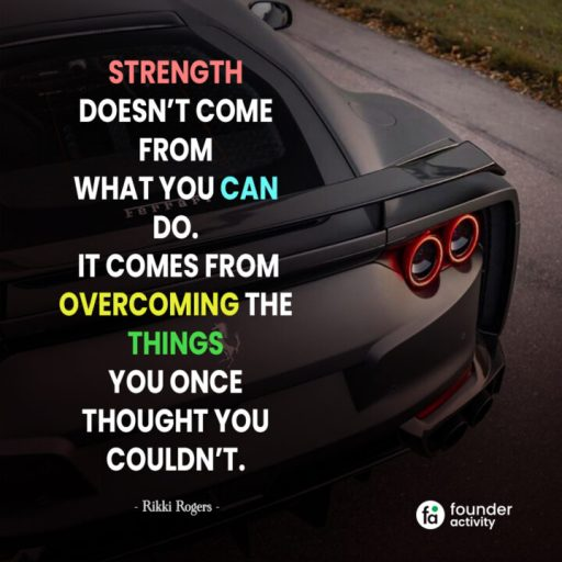 Strength doesn't come from what you can do. It comes from overcoming the things you once thought you couldn't. -Rikki Rogers-