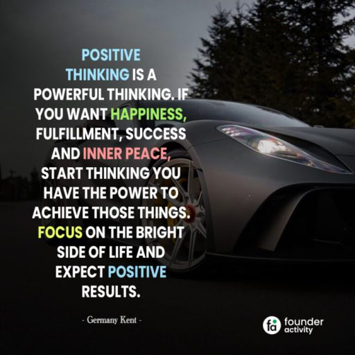 Positive thinking is a powerful thinking. If you want happiness, fulfillment, success and inner peace, start thinking you have the power to achieve those things. Focus on the bright side of life and expect positive results. -Germany Kent-