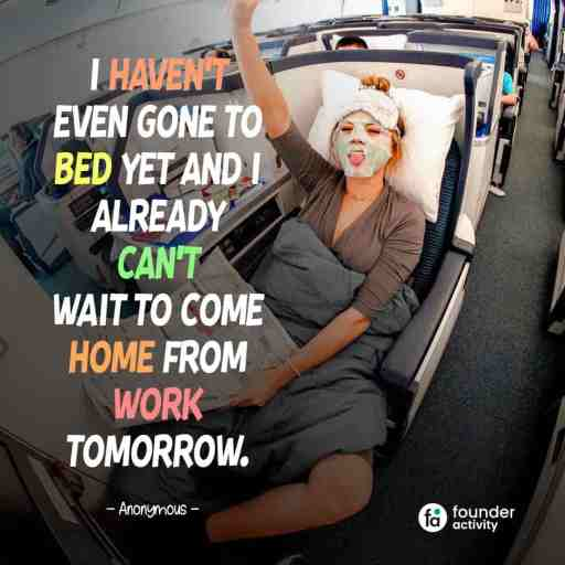I haven't even gone to bed yet and I already can't wait to come home from work tomorrow. -Anonymous-