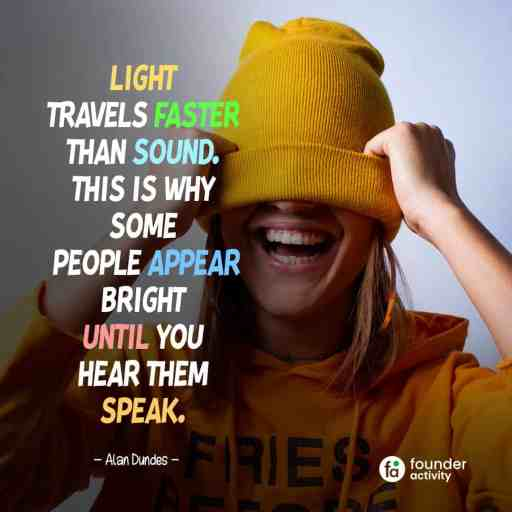 Light travels faster than sound. This is why some people appear bright until you hear them speal. -Alan Dundes-