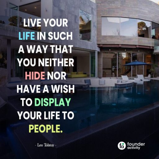 Live your life in such a way that you neither hide nor have a wish to display your life to people. -Leo Tolstoy-