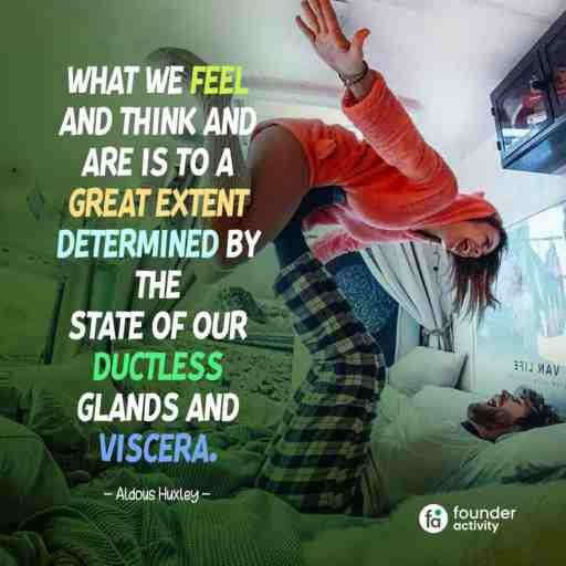 What we feel and think and are is to a great extent determined by the state of our ductless glands and viscera. -Aldous Huxley-