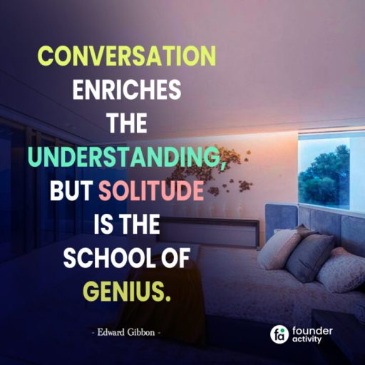Conversation Enriches the understanding, But solitude is the school of genius. -Edward Gibbon-