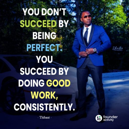 You don't succeed by being perfect. you succeed by doing good work, consistently. -Thibaut-