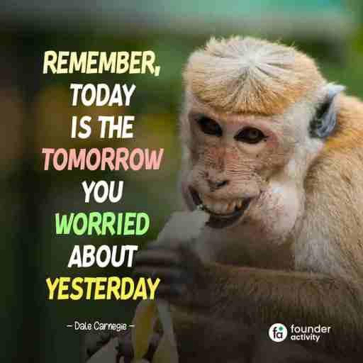 Remember, Today is the tomorrow you worried about yesterday. -Dale Carnegie-
