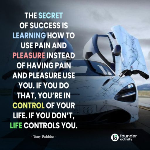 The secret of success is learning how to use pain and pleasure instead of having pain and pleasure use you. If you do that, You're in control of your life. if you don't, Life controls you. -Tony Robbins-