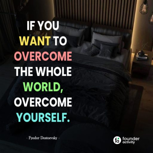if you want to overcome the whole world, overcome yourself. -Fyodor Dostoevsky-