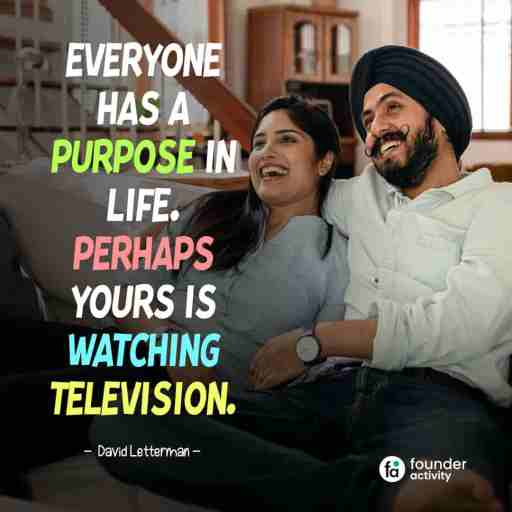 Everyone has a purpose in life. perhaps yours is watching television. -David Letterman-