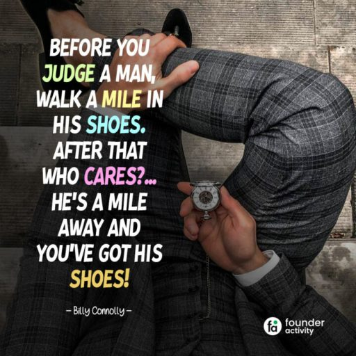 before you judge a man, walk a mile in his shoes. after that who cares? He's a mile away and you've got his shoes! -Billy Connolly-