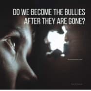 Do we become the bullies after they are all gone_