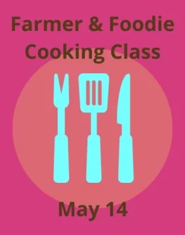 Farmer & Foodie Cooking Class May 14