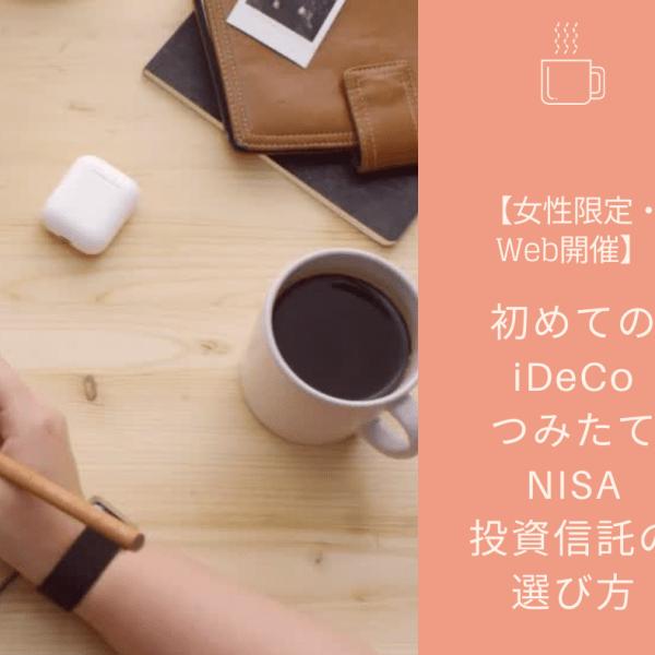 10月26日(月) 初めてのiDeCo・つみたてNISA投資信託の選び方【女性限定・Web開催】