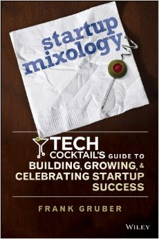 Startup Mixology: Tech Cocktail's Guide To Building, Growing & Celebrating Startup Success by Frank Gruber