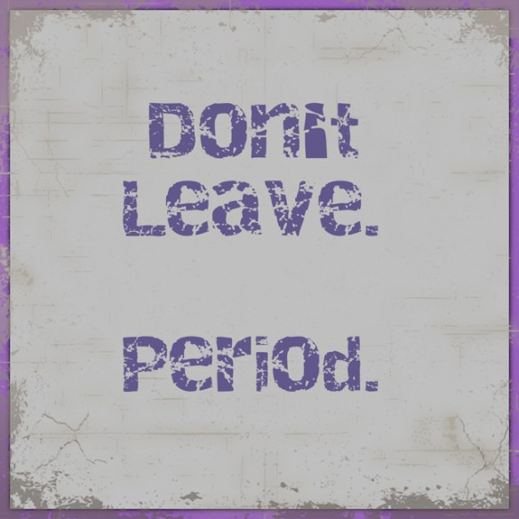 Don't Leave. Period.