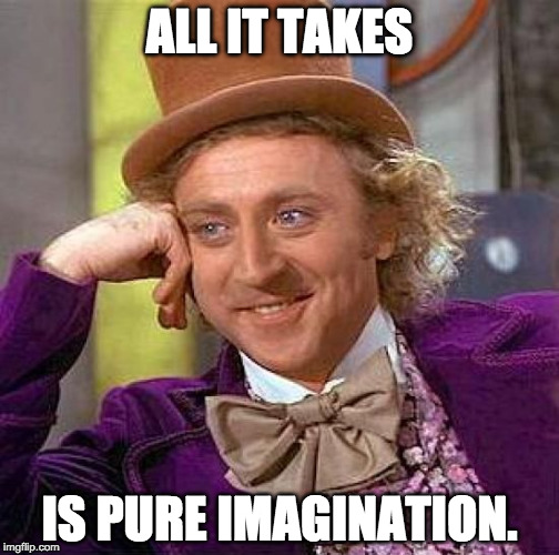 Willy Wonka: All It Takes Is Pure Imagination.
