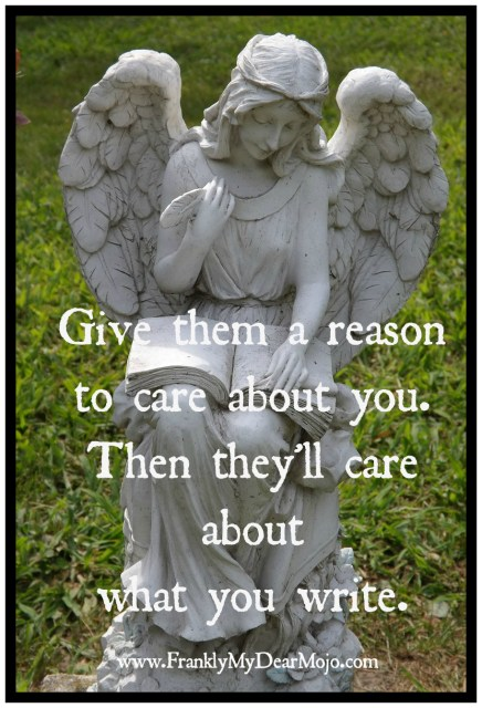 """Give them a reason to care about you. Then they'll care about what you write."" ~ Molly Jo Realy"