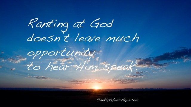 Frankly, On Faith: Ranting at God doesn't leave much opportunity to hear Him speak.