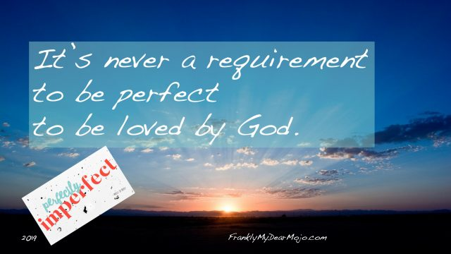 Frankly, On Faith . . . : It is never a requirement to be perfect to be loved by God.