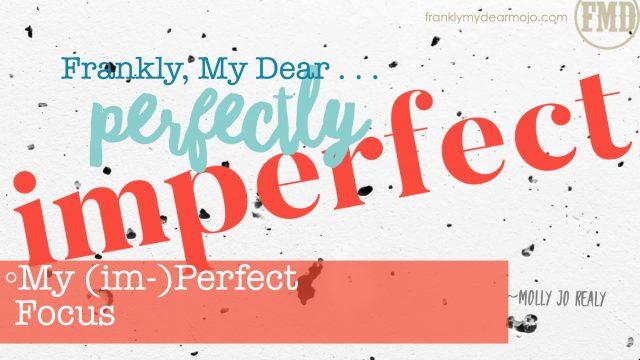 Frankly, My Dear . . . : My (im-)Perfect Focus