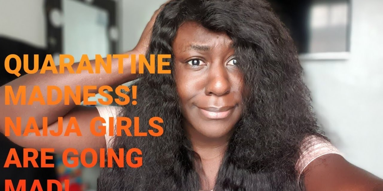 QUARANTINE MADNESS | NAIJA GIRLS ARE GOING MAD | HOW TO STAY SANE