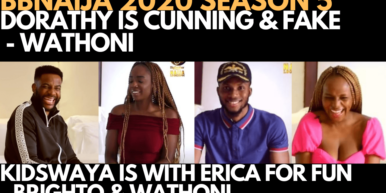 BBNAIJA 2020: DORATHY IS CUNNING & FAKE  – WATHONI | KIDDWAYA DOES NOT LOVE ERICA- BRIGHTO TOLANIBAJ