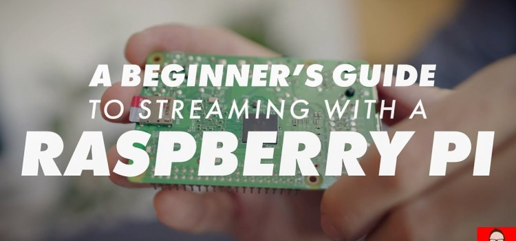 Beginner's Guide to Raspberry Pi Streaming