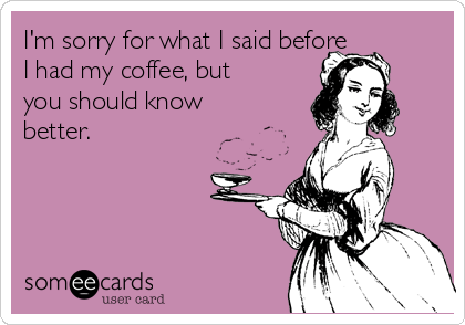 im-sorry-for-what-i-said-before-i-had-my-coffee-but-you-should-know-better-28d0e