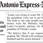 """April 12-13, 2019 San Antonio Express-News coverage of Charlie Thrash's guardianship trial, where attorney Laura Cavaretta, representing Charlie's estranged grand-niece who got herself appointed as Guardian of Charlie's once-was $3.4 Million estate, has some gall, in our opinion, stating """"Laura [Martinez] was trying to scare Mr. Thrash that the guardians were out to get his money,"""" and """"if our requests are not granted, Mr. Thrash will continue to be intimidated and his assets drained."""" Given that Laura Cavaretta and her law partners are directly responsible for the approximately $1 Million that has been removed from Charlie Thrash's estate since he was first put under guardianship on November 15, 2019 by then-Judge Tom Rickhoff, and that Laura Cavaretta and her law partners are largely responsible for the fact that Charlie's expenses have increased 270%, from $10,000/month - which was what Charlie & Laura spent before guardianship - to up to $37,000/month, now that the court has taken over Charlie's life, and thrown Laura out of it, in our opinion, Laura Cavaretta should be so deeply ashamed of herself and her law firm for their legal work against Charlie Thrash's freedom and rights, much of it to convert Charlie's assets into legal fees paid to her firm."""