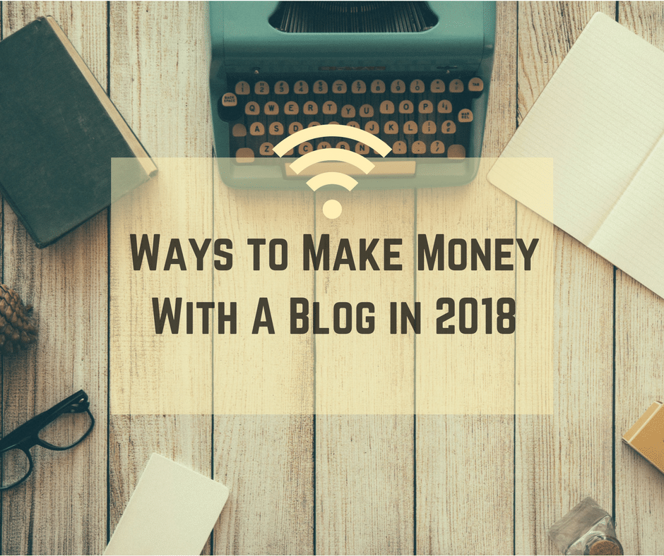Ways to Make Money With A Blog in 2018