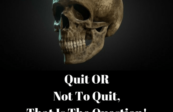 Quit OR Not To Quit, That Is The Question!