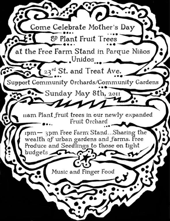 Come celebrate Mother's Day & Plant Fruit Trees at the Free Farm Stand in Parque Ninos Unidos: 23rd & Treat Ave.  Support Community Orchards/Community Gardens on Sunday May 8th, 2011      11am: Plant Fruit Trees in our newly expanded fruit orchard!     1pm - 3pm: Free Farm Stand ... Sharing the wealth of urban gardens and farms. Free produce and seedlings to those on tight budgets.  Music and Finger food...