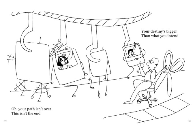 """A drawing depicting four personified Polaroid selfies with arms or legs, hooked through the top and lined up in a line. There is a person sitting on a chair with a pair of large scissors in their hand, at the right side of the drawing. Presumably, each selfie is being sent down the line to be clipped with the scissors. The selfies look scared. The text reads, """"Oh, your path isn't over This isn't the end Your destiny's bigger Than what you intend"""""""