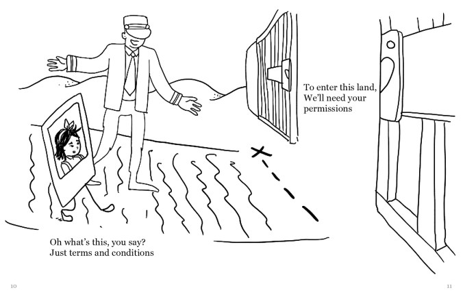 "A drawing of the same Polaroid selfie of a person walking along a path towards a dotted line with an x. Past the dotted line is an open gate. There is a figure wearing a suit and a hat covering its eyes seemingly ushering the selfie down the path. The text reads, ""Oh what's this, you say? Just terms and conditions To enter this land, We'll need your permissions"""