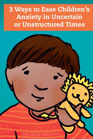 3 Ways to Ease Children's Anxiety in Uncertain or Unstructured Times