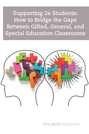 Supporting 2e Students: How to Bridge the Gaps Between Gifted, General, and Special Education Classrooms