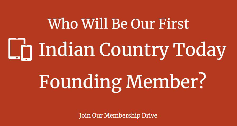 "Who Will Be Our First Founding Member? The new Indian Country Today is launching a membership drive and an auction. Top bid will be forever known as Indian Country Today's: ""First Founding Member."""