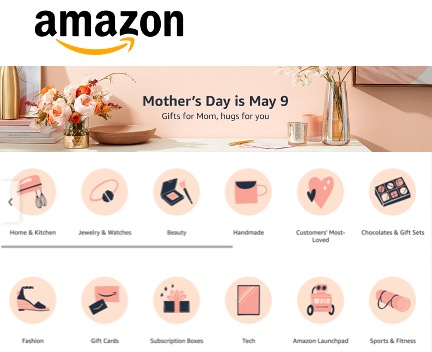 """screen shot of Amazon Home page: top banner is a photo, surrounded by pink flowers in vases with a pink wall as backdrop, bold text reads """"Mothers Day is May 9"""". beneath the banner are 12 pink icons in two rows. the top row reads """"Home & Kitchen"""" """"Jewelry & Watches"""" """"Beauty"""" """"Handmade"""" """"Customrs Most Loved"""" """"Chocolates & Gift Sets""""; the bottom row reads """"Fashion"""" """"Gift Cards"""" """"Subscription Boxes"""" """"Tech"""" """"Amazon Launchpad"""" """"Sports & Fitness"""""""