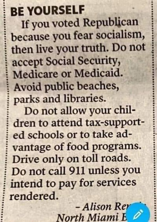 """Clipping of newsprint that appears to be a letter to the editor, titled """"BE YOURSELF."""" text reads: """"If you voted Republican because you fear socialism, then live your truth. Do not accept Social Security, Medicare or Medicaid. Avoid public beaches, parks and libraries. Do not allow your children to attend tax-supported schools or take advantage of food programs. Drive only on toll roads. Do not call 911 unless you intend to pay for services rendered."""" signed (partially obscured) Alison R., North Miami Beach."""