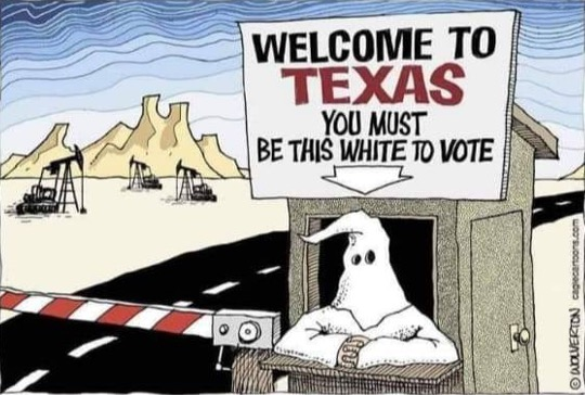 """Cartoon drawing of a highway roadblock in Texas, with a person dressed in a KKK hood and robe in a booth operating the entry gate. A sign atop the booth reads """"WELCOME TO TEXAS. YOU MUST BE THIS WHITE TO VOTE"""" with an arrow pointing down to the KKK person."""