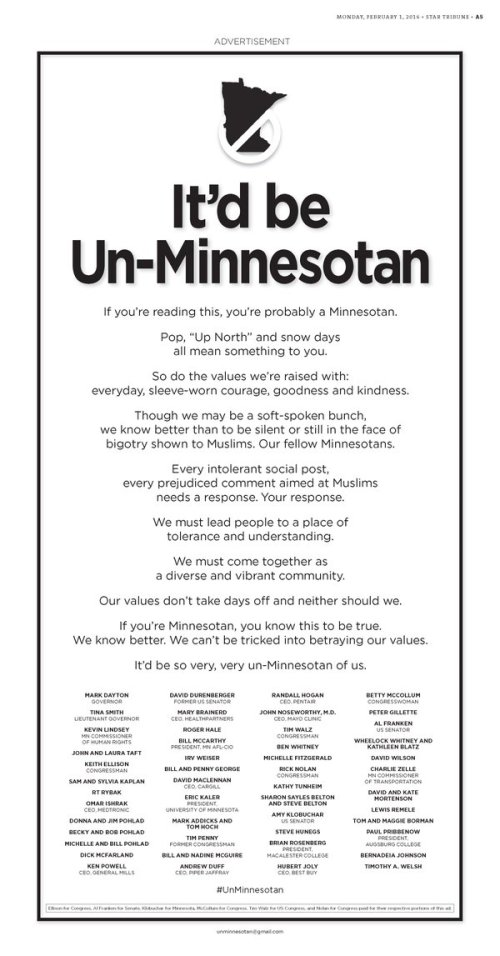"""If you're reading this, you're probably a Minnesotan  Pop, """"Up North"""" and snow days all mean something to you. So do the values we're raised with: everyday, sleeve-worn courage, goodness and kindness. Though we may be a soft-spoken bunch, we know better than to be silent or still in the face of bigotry shown to Muslims. Our fellow Minnesotans. Every intolerant social post, every prejudiced comment aimed at Muslims needs a response. Your response. We must lead people to a place of tolerance and understanding. We must come together as a diverse and vibrant community. Our values don't take days off and neither should we. If you're Minnesotan, you know this to be true. We know better. We can't be tricked into betraying our values. It'd be so very, very un-Minnesotan of us."""