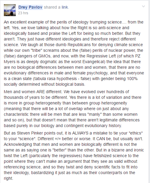 """An excellent example of the perils of ideology trumping science.... from the left. Yes, we love talking about how the Right is so anti-science and ideologically based and praise the Left for being so much better. But they aren't. They just have different ideologies and therefore reject different science. We laugh at those dumb Republicans for denying climate science while our own """"tribe"""" screams about the (false) perils of nuclear power, the (false) dangers of GMOs, and now, with the Regressive Left (of which PZ Myers is as deeply dogmatic as the worst Evangelical) the idea that there are no biological differences between men and women, that there are no evolutionary differences in male and female psychology, and that everyone is a clean slate (tabula rasa hypothesis - false) with gender being 100% socially determined without biological basis.Men and women ARE different. We have evolved over hundreds of thousands of years to be different. Yes there is a lot of variation and there is more in group heterogeneity than between group heterogeneity (meaning that there will be a lot of overlap where on just about any characteristic there will be men that are less """"manly"""" than some women and so on), but that doesn't mean that there aren't legitimate differences based purely in our biology and contingent evolutionary history.But as Steven Pinker points out, it is ALWAYS a mistake to tie your *ethics* to your *science*. Different =/= better or worse. It CAN be, but usually isn't. Acknowledging that men and women are biologically different is not the same as as saying one is """"better"""" than the other. But in a bizarre and ironic twist the Left (particularly the regressives) have fetishized science to the point where they can't make an argument that they see as valid without referencing science, and so they twist and deny scientific facts to fit into their ideology, bastardizing it just as much as their counterparts on the right."""