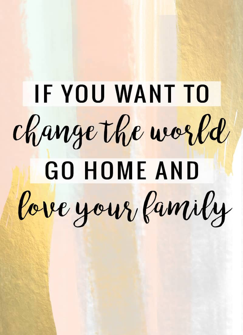 """""""If you want to change the world, go home and love your family."""" -Mother Theresa"""