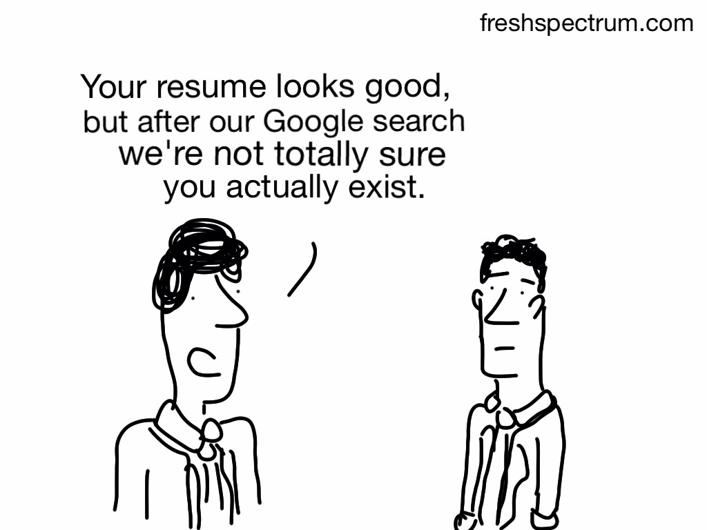 Your resume looks good, but after our Google search we're not totally sure you actually exist.
