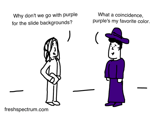 Why don't we go with purple for the slide backgrounds.  Person two: What a coincidence purple is my favorite color (dressed all in purple)