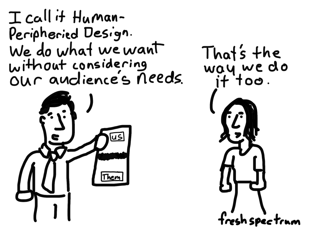 Cartoon-I call it human-peripheried design. We do what we want without considering our audience's needs...That's the way we do it too.