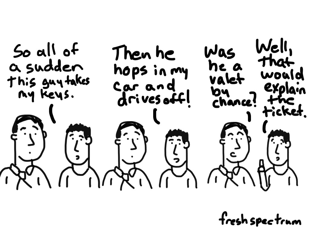 Cartoon-so all of a sudden a guy takes my keys...then he hops in my car and drives off!  Was he a valet by chance?  Well, that would explain the ticket.