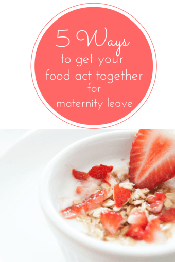 Maternity Prep: 5 to Get Your Food Act Together for Maternity Leave