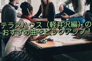 テラスハウス(軽井沢編)の おすすめ曲をピックアップ!