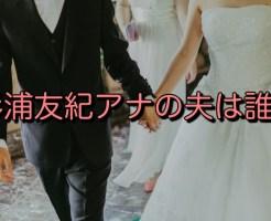 杉浦友紀アナの夫は誰?